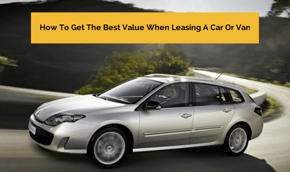 How To Get The Best Value When Leasing A Car Or Van
