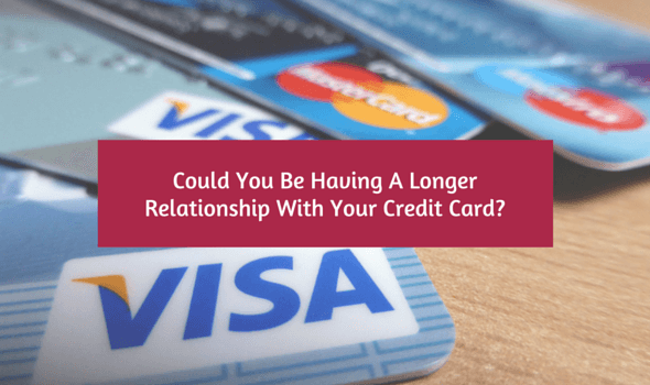 Could You Be Having A Longer Relationship With Your Credit Card?